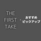 『THE FIRST TAKE』おすすめ曲をピックアップ